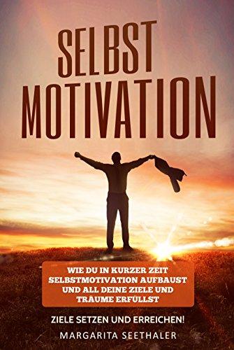 Download Selbstmotivation: Wie du in kurzer Zeit Selbstmotivation aufbaust und all deine Ziele und Träume erfüllst - Ziele setzen und erreichen!