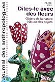 Journal des anthropologues, N� 128-129, 2012 : Dites-le avec des fleurs : Objet de la nature. Nature des objets