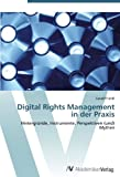 Digital Rights Management in der Praxis: Hintergründe, Instrumente, Perspektiven (und) Mythen