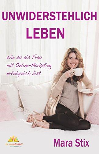 Unwiderstehlich Leben: Wie du als Frau mit Online-Marketing erfolgreich bist