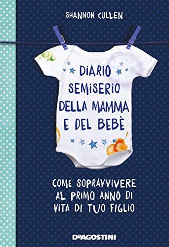 Diario semiserio della mamma e del bebè. Come sopravvivere al primo anno di vita di tuo figlio. Ediz. illustrata