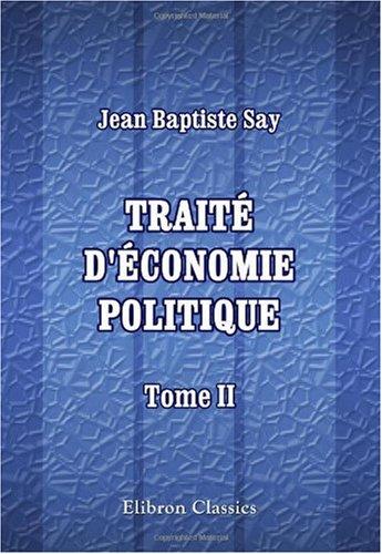Traité d'économie politique, ou simple exposition de la manière dont se forment, se distribuent, et se consomment les richesses: Tome 2