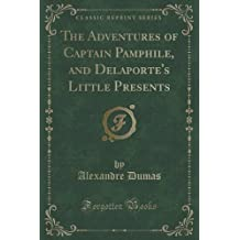 The Adventures of Captain Pamphile, and Delaporte's Little Presents (Classic Reprint) by Alexandre Dumas (2015-09-27)