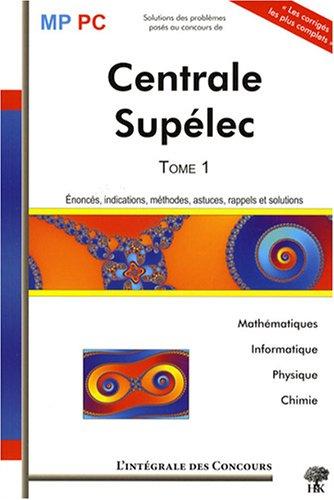 Concours Commun Centrale-Supélec MP/PC : Tome 1, 2005-2007 (Mathématiques, Informatique, Physique et Chimie)
