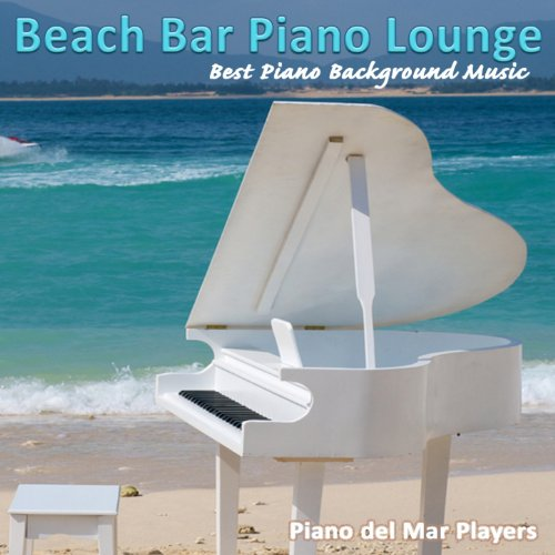 Beach Bar Piano Lounge (Best Piano Background Music for Dining, Chillin', Cafe and Cocktail Bar)