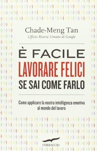 È facile lavorare felici se sai come farlo. Come applicare la nostra intelligenza emotiva al mondo del lavoro (I libri del benessere) di Tan, Chade-Meng (2013) Tapa blanda