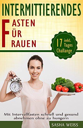 Wirksame Diät (Intermittierendes Fasten für Frauen: Mit Intervallfasten schnell und gesund abnehmen ohne zu hungern:: Inkl. 17 - Tages Challange)