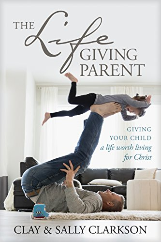 The Lifegiving Parent: Giving Your Child a Life Worth Living for Christ (English Edition)