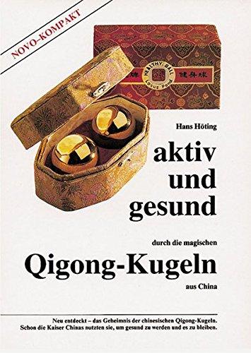Aktiv und gesund durch die magischen Qigong-Kugeln aus China: Neu entdeckt - das Geheimnis der chinesischen Qigong-Kugeln