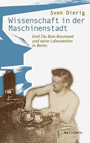 Wissenschaft in der Maschinenstadt.Emil Du Bois-Reymond und seine Laboratorien in Berlin (Wissenschaftsgeschichte)