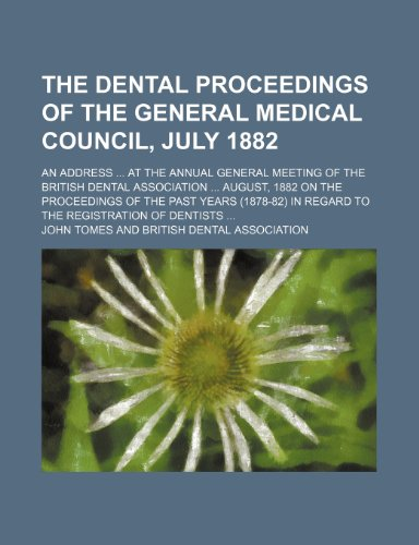 The Dental Proceedings of the General Medical Council, July 1882; An Address at the Annual General Meeting of the British Dental Association August, ... in Regard to the Registration of Dentists