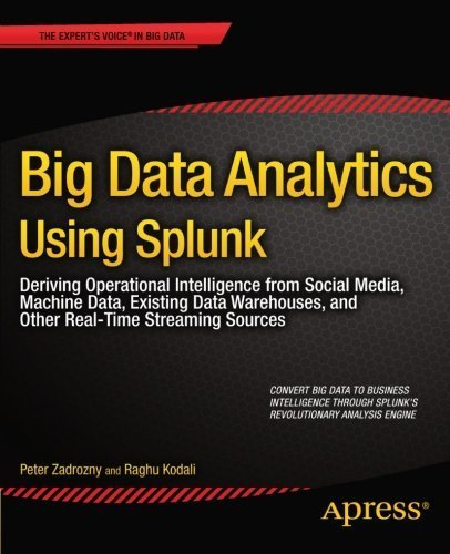 Big Data Analytics Using Splunk: Deriving Operational Intelligence from Social Media, Machine Data, Existing Data Warehouses, and Other Real-Time Streaming Sources (Expert's Voice in Big Data) 1st edition by Zadrozny, Peter, Kodali, Raghu (2013) Paperback