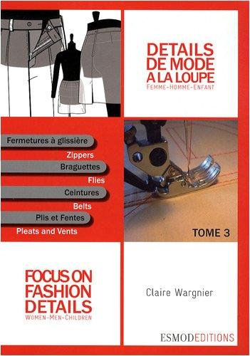 Détails de mode à la loupe : Tome 3, Fermetures à glissière, braguettes, ceintures, plis et fentes, édition bilingue français-anglais par Claire Wargnier