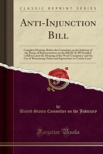"Anti-Injunction Bill: Complete Hearings Before the Committee on the Judiciary of the House of Representatives on the Bill (H. R. 89) Entitled ""a Bill ... 'Restraining Orders and Injunctions' in Cert"