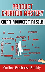 Product Creation Mastery: Create Products that Sell! (Product Creation, Business) (English Edition)