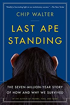 Last Ape Standing: The Seven-Million-Year Story of How and Why We Survived by [Walter, Chip]
