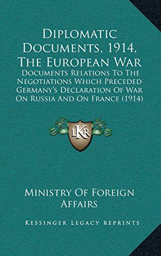 Diplomatic Documents, 1914, the European War: Documents Relations to the Negotiations Which Preceded Germany's Declaration of War on Russia and on France (1914)