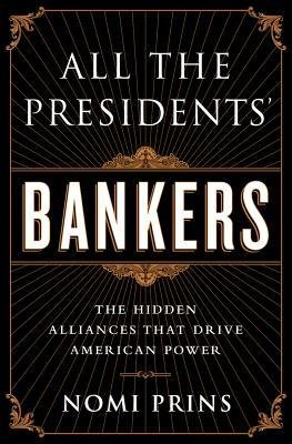all-the-presidents-bankers-the-hidden-alliances-that-drive-american-power-author-nomi-prins-publishe