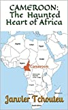 CAMEROON: The Haunted Heart of Africa