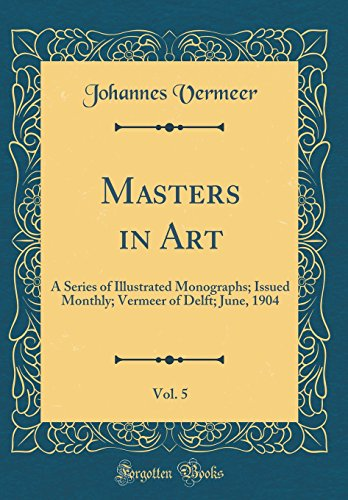 Masters in Art, Vol. 5: A Series of Illustrated Monographs; Issued Monthly; Vermeer of Delft; June, 1904 (Classic Reprint)