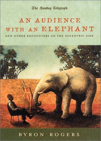 An Audience with an Elephant: And Other Encounters on the Eccentric Side by Byron Rogers