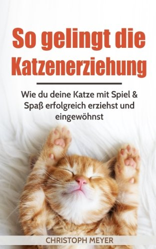 So gelingt die Katzenerziehung: Wie du deine Katze mit Spiel & Spaß erfolgreich erziehst und eingewöhnst (Katzen trainieren, Band 1)