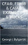 CFA, FRM & CAIA EXAMS TIPS  & TRICKS: A guide on: How to prepare in the most efficient way for the CFA, FRM, CAIA and the like certificate exams (English Edition)