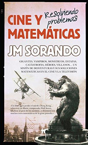 Cine y matemáticas: Resolviendo problemas: Perder el miedo King Kong, sobrevivir en Marte, comprender Wall Street, localizar al asesino y otras retos matemáticas en la gran pantalla