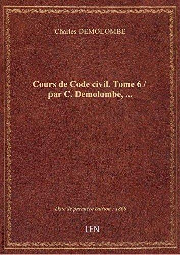 Cours de Code civil. Tome 6 / par C. Demolombe,...