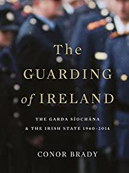 The Guarding of Ireland - The Garda Síochána and the Irish State 1960-2014: A History of the Irish Police Force