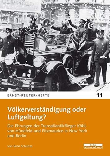 Völkerverständigung oder Luftgeltung?: Die Ehrungen der Transatlantikflieger Köhl, von Hünefeld und Fitzmaurice in New York und Berlin (Ernst-Reuter-Hefte)