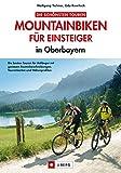 MTB - Mountainbiken für Einsteiger: Leichte Mountainbiketouren in Bayern mit Chiemsee, Schliersee und Neuschwanstein inkl. Mountainbikekarte, Höhenprofilen und GPS-Tracks