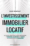 Investissement Immobilier Locatif: Le Guide Débutant pour Trouver, Acheter et Louer des Biens pour s'Enrichir...