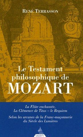Le Testament philosophique de Mozart : La Flûte enchantée, La Clémence de Titus, Le Requiem : Selon les Arcanes de la Franc-Maçonnerie du Siècle des Lumières