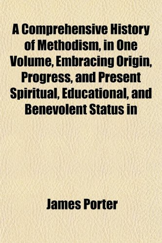 A Comprehensive History of Methodism, in One Volume, Embracing Origin, Progress, and Present Spiritual, Educational, and Benevolent Status in