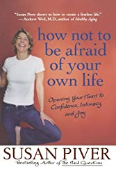 How Not to Be Afraid of Your Own Life: Opening Your Heart to Confidence, Intimacy, and Joy by Susan Piver (2007-12-26)