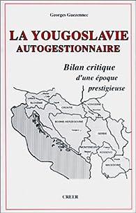 La Yougoslavie autogestionnaire : bilan critique d'une époque prestigieuse par Georges Guezennec