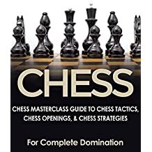 CHESS: Chess MasterClass Guide to: Chess Tactics, Chess Openings, & Chess Strategies (For Complete Domination) (Game Books, Strategy, Game Strategy Book 1) (English Edition)