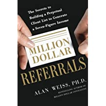 Million Dollar Referrals: The Secrets to Building a Perpetual Client List for a Seven-Figure Income