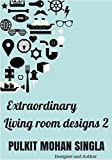 EXTRAORDINARY LIVING ROOM DESIGNS: THE BOOK IS DEDICATED TO ALL INTERIOR DESIGN LOVERS... (DECOR IDEAS BY PULKIT MOHAN SINGLA 2)