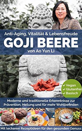 Goji Beeren: Anti-Aging, Vitalität & Lebensfreude mit der chinesischen Glücksbeere (mit Rezepten)