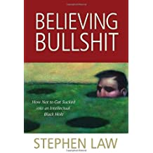 Believing Bullshit: How Not to Get Sucked into an Intellectual Black Hole by Stephen Law (2011-05-15)