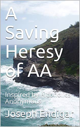 A Saving Heresy of AA: Inspired by Alcoholics Anonymous (English Edition)