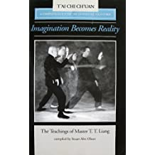Imagination Becomes Reality: Teachings of Master T.T. Liang, a Complete Guide to the 150 Posture Form: Complete Guide to the 150 Posture Solo Form