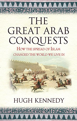 The Great Arab Conquests: How The Spread Of Islam Changed The World We Live In por Hugh Kennedy