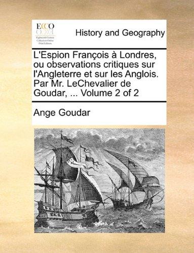 L'Espion François à Londres, ou observations critiques sur l'Angleterre et sur les Anglois. Par Mr. LeChevalier de Goudar, ...  Volume 2 of 2
