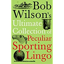 Bob Wilson's Ultimate Collection of Peculiar Sporting Lingo by Bob Wilson (2008-07-03)