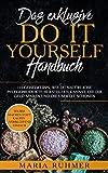 Das exklusive DO IT YOURSELF Handbuch: 111 Geheimtipps, wie Du natürliche Pflegeprodukte herstellen kannst, die Dir Geld sparen und die Umwelt schonen. ... machen statt kaufen - verblüffend einfach