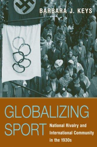 Globalizing sport : national rivalry and international community in the 1930s / Barbara J. Keys | Keys, Barbara Jean