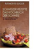 Schweizer Rezepte - Das Kochbuch der Schweiz: Die besten schweizer Gerichte von Pilzfondue bis...